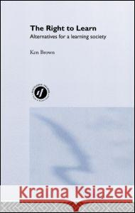 The Right to Learn : Alternatives for a Learning Society Ken Brown Brown Ken 9780415231640