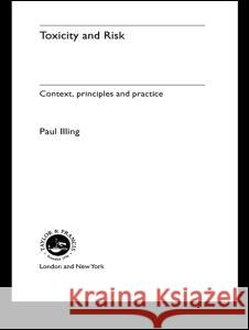 Toxicity and Risk : Context, Principles and Practice Paul Illing Illing Paul a. Illing H. Paul a. Illing 9780415233712
