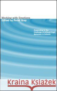 Working with Emotions: Responding to the Challenge of Difficult Pupil Behaviour in Schools Peter Gray 9780415237697