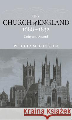 The Church of England 1688-1832 : Unity and Accord William Gibson 9780415240222