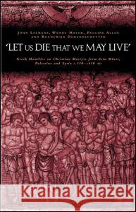 'let Us Die That We May Live': Greek Homilies on Christian Martyrs from Asia Minor, Palestine and Syria C.350-C.450 Ad Johan Leemans Pauline Allen Wendy Mayer 9780415240420