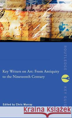 Key Writers on Art: From Antiquity to the Nineteenth Century Chris Murray Chris Murray Chris Murray 9780415243018