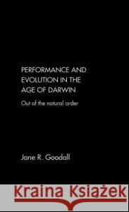 Performance and Evolution in the Age of Darwin: Out of the Natural Order Jane R. Goodall 9780415243773