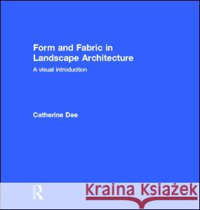 Form and Fabric in Landscape Architecture : A Visual Introduction Catherine Dee 9780415246378