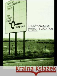 The Dynamics of Property Location: Value and the Factors Which Drive the Location of Shops, Offices and Other Land Uses Russell Schiller Schiller Russel 9780415246460