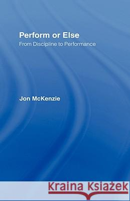 Perform or Else: From Discipline to Performance Jon McKenzie 9780415247689