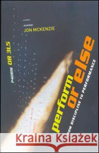 Perform or Else: From Discipline to Performance Jon McKenzie 9780415247696