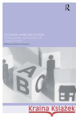 Children, Home and School : Regulation, Autonomy or Connection? R. Edwards Rosalind Edwards 9780415250443