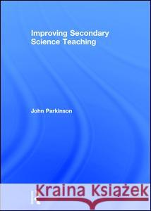 Improving Secondary Science Teaching John Parkinson 9780415250450
