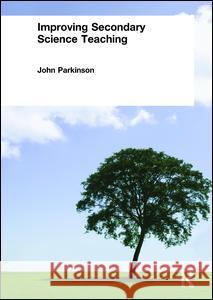Improving Secondary Science Teaching John Parkinson John Parkinson Parkinson John 9780415250467