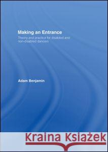 Making an Entrance : Theory and Practice for Disabled and Non-Disabled Dancers Adam Benjamin Benjamin Adam 9780415251433