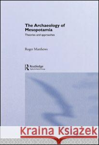 The Archaeology of Mesopotamia : Theories and Approaches Roger Matthews 9780415253161