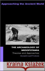 The Archaeology of Mesopotamia : Theories and Approaches Roger Matthews Matthews Roger 9780415253178