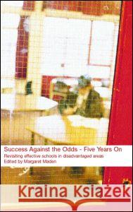 Success Against the Odds: Five Years on: Revisiting Effective Schools in Disadvantaged Areas Margaret Maden 9780415253390