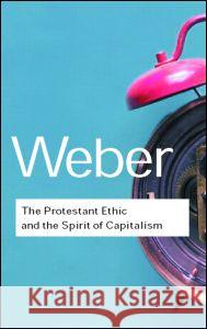 The Protestant Ethic and the Spirit of Capitalism Max Weber Max Weber 9780415255592
