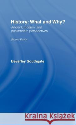History: What and Why?: Ancient, Modern and Postmodern Perspectives Beverley C. Southgate B. Southgate 9780415256575