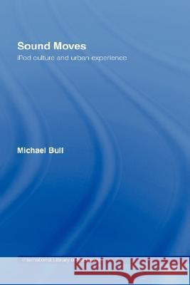 Sound Moves: iPod Culture and Urban Experience M. Bull Michael Bull 9780415257510