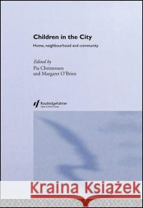 Children in the City : Home Neighbourhood and Community P. Christensen Pia Christensen Margaret O'Brien 9780415259248