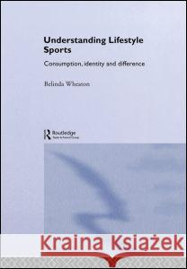 Understanding Lifestyle Sport : Consumption, Identity and Difference Belinda Wheaton 9780415259545