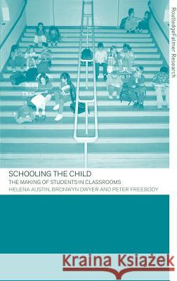 Schooling the Child : The Making of Students in Classrooms Peter Freebody Helena Austin Bronwyn Dwyer 9780415263252