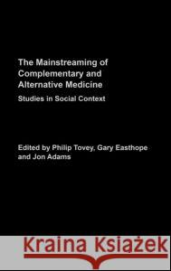 The Mainstreaming of Complementary and Alternative Medicine: Studies in Social Context Philip Tovey Gary Easthope Jon Adams 9780415266994
