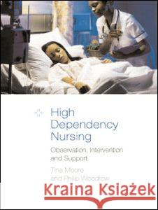 High Dependency Nursing Care: Observation, Intervention and Support for Level 2 Patients Tina Moore Philip Woodrow 9780415267557