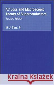 AC Loss and Macroscopic Theory of Superconductors Raymond Bonnett Carr Jr. Carr W. J., JR. Carr 9780415267977