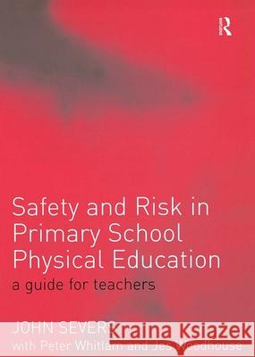 Safety and Risk in Primary School Physical Edcuation: A Guide for Teachers John Severs Peter Whitlam Jes Woodhouse 9780415268790