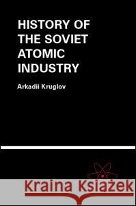 The History of the Soviet Atomic Industry Arkadii Kruglov A. K. Kruglov Kruglov Kruglov 9780415269704