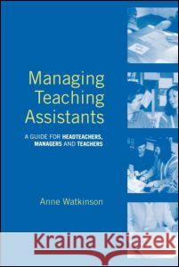 Managing Teaching Assistants : A Guide for Headteachers, Managers and Teachers Anne Watkinson Watkinson Anne 9780415269940