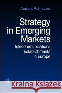 Strategy in Emerging Markets: Telecommunications Establishments in Europe Anders Pehrsson 9780415270526