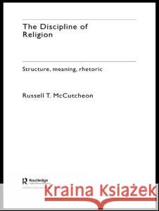 The Discipline of Religion: Structure, Meaning, Rhetoric Russell T. McCutcheon 9780415274906