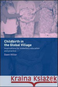 Childbirth in the Global Village : Implications for Midwifery Education and Practice Paul Levinson Dawn Hillier Dawn Hiller 9780415275521