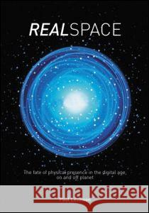 Real Space: The Fate of Physical Presence in the Digital Age, on and Off Planet Paul Levinson 9780415277433