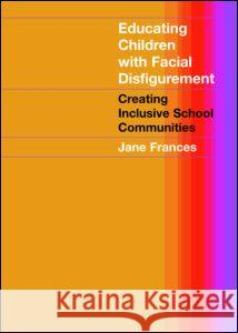 Educating Children with Facial Disfigurement : Creating Inclusive School Communities Jane Frances Frances Jane 9780415280457