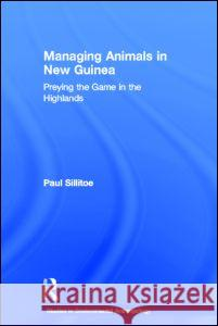 Managing Animals in New Guinea: Preying the Game in the Highlands Paul Sillitoe 9780415280976