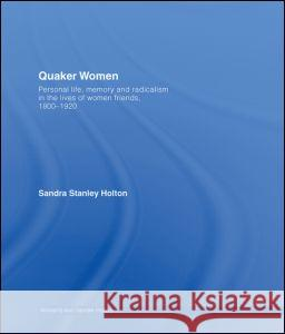 Quaker Women : Personal Life, Memory and Radicalism in the Lives of Women Friends, 1780-1930 Stanley Holton 9780415281430