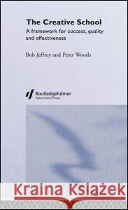 The Creative School: A Framework for Success, Quality and Effectiveness Bob Jeffrey Peter Woods 9780415282147