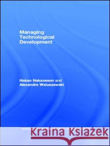Managing Technological Development Hakan Hakansson David H. J. Larmour Alexandra Waluszewski 9780415285728