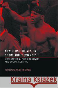 New Perspectives on Sport and 'Deviance' : Consumption, Peformativity and Social Control Tony Blackshaw Tim Crabbe 9780415288859