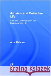 Judaism and Collective Life : Self and Community in the Religious Kibbutz Aryei Fishman Fishman Aryei 9780415289665