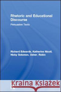 Rhetoric and Educational Discourse: Persuasive Texts Richard Edwards R. Edwards 9780415296717 Routledge Chapman & Hall