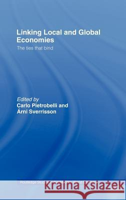 Linking Local and Global Economies : The Ties that Bind Arni Sverrison Carlo Pietrobelli 9780415296908