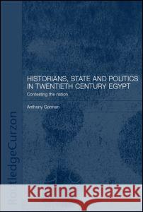 Historians, State and Politics in Twentieth Century Egypt : Contesting the Nation Anthony Gorman Gorman Anthony                           Anthony Gorman 9780415297530