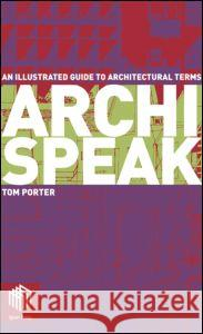 Archispeak : An Illustrated Guide to Architectural Terms Tom Porter 9780415300117