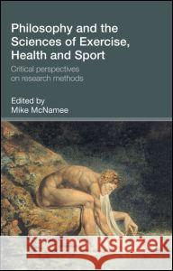 Philosophy and the Sciences of Exercise, Health and Sport : Critical Perspectives on Research Methods M. J. McNamee Mike McNamee 9780415300162