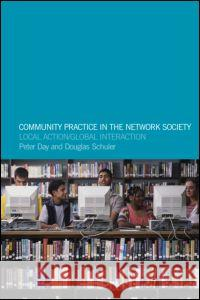 Community Practice in the Network Society : Local Action / Global Interaction Peter Day Douglas Schuler Doug Schuler 9780415301954
