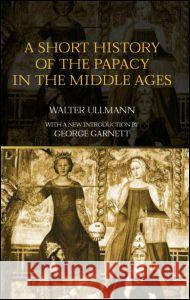 A Short History of the Papacy in the Middle Ages Walter Ullmann George Garnett 9780415302272