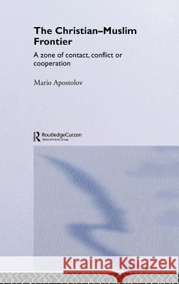 The Christian-Muslim Frontier : A Zone of Contact, Conflict or Co-operation Mario Apostolov M. Apostolov Apostolov Mario 9780415302814