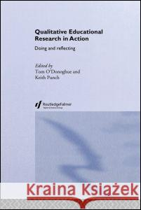 Qualitative Educational Research in Action: Doing and Reflecting Tom O'Donoghue Keith Punch 9780415304207